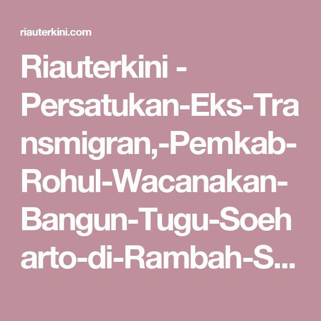 Riauterkini - Persatukan-Eks-Transmigran,-Pemkab-Rohul-Wacanakan-Bangun-Tugu-Soeharto-di-Rambah-Samo