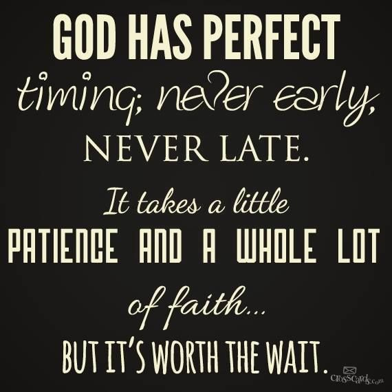 Never give up on God, he has a perfect timing for everything :)