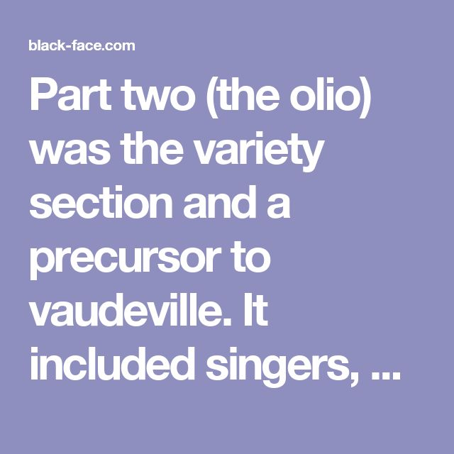 Part two (the olio) was the variety section and a precursor to vaudeville. It included singers, dancers, comedians, and other novelty acts, and parodies of legitimate theater. A preposterous stump speech served as the highlight of this second act, during which a performer spoke in outrageous malapropisms as he lectured. His demeanor was reminiscent of the hilarious pomposity of Zip Coon; he aspired to great wisdom and intelligence, but his hilarious mangling of language always made him…