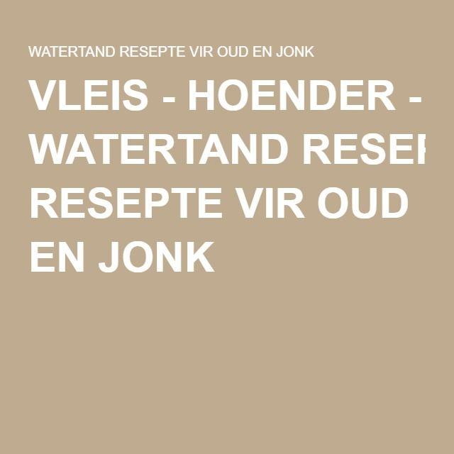 VLEIS - HOENDER - WATERTAND RESEPTE VIR OUD EN JONK