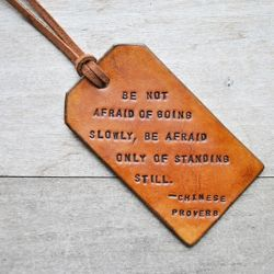 """""""Be not afraid of going slowly, be afraid only of standing still.""""  >>> This is an awesome luggage tag!"""