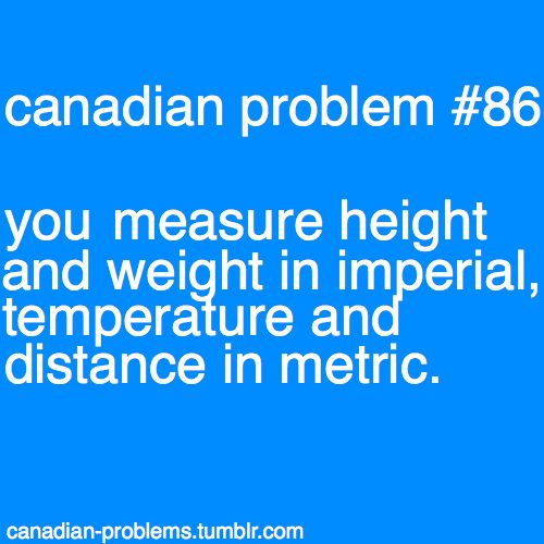 Canadian Problems - measuring weight and height in imperial and temperature and distance in metric. Ha ha so funny and true!