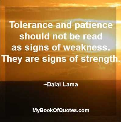 Tolerance and patience should not be read as signs of weakness. They are signs of strength. Dalai Lama