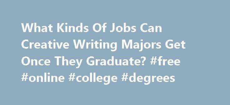 What Kinds Of Jobs Can Creative Writing Majors Get Once They Graduate? #free #online #college #degrees http://degree.remmont.com/what-kinds-of-jobs-can-creative-writing-majors-get-once-they-graduate-free-online-college-degrees/  #creative writing degree # What kinds of jobs can creative writing majors get once they graduate? Lisa Hiton. poet, filmmaker, professor, writer It's a complex answer. These days, people tend to think that an MFA in Creative Writing leads to…