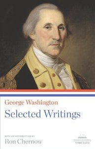 George Washington: Selected Writings (By Ron Chernow)Simultaneously with the release of a paperback edition of his acclaimed biography Washington: A Life (Penguin), Ron Chernow presents a revealing portrait of Washington through his own words. A young...