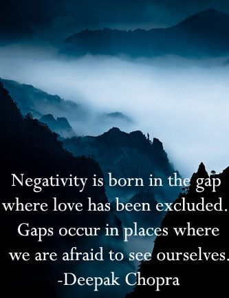 Negativity is born in the gap where love has been excluded. Gaps occur in places where we are afraid to see ourselves. - Deepak Chopra