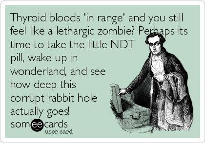 Thyroid bloods 'in range' and you still feel like a lethargic zombie? Perhaps its time to take the little NDT pill, wake up in wonderland, and see how deep this corrupt rabbit hole actually goes!