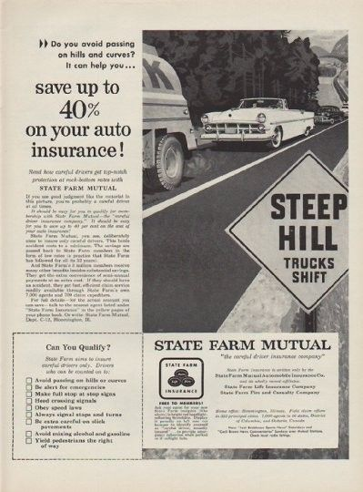 "Description: 1954 STATE FARM INSURANCE vintage magazine advertisement ""Steep Hill"" -- Steep Hill -- Trucks Shift ... Do you avoid passing on hills and curves? It can help you ... save up to 40% on your auto insurance! Read how careful drivers get top-notch protection at rock-bottom rates with State Farm Mutual ... State Farm Mutual ""the careful driver insurance company"" -- Size: The dimensions of the full-page advertisement are approximately 10.5 inches x 14 inches (26.75 cm x 35.5 cm)…"