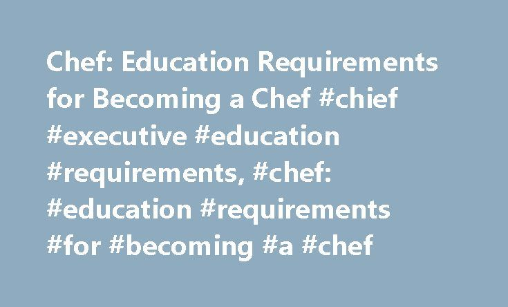 Chef: Education Requirements for Becoming a Chef #chief #executive #education #requirements, #chef: #education #requirements #for #becoming #a #chef http://oakland.remmont.com/chef-education-requirements-for-becoming-a-chef-chief-executive-education-requirements-chef-education-requirements-for-becoming-a-chef/  # Chef: Education Requirements for Becoming a Chef Do you remember baking cookies, cakes and other confections with your parents for dessert? Would you love to express yourself…