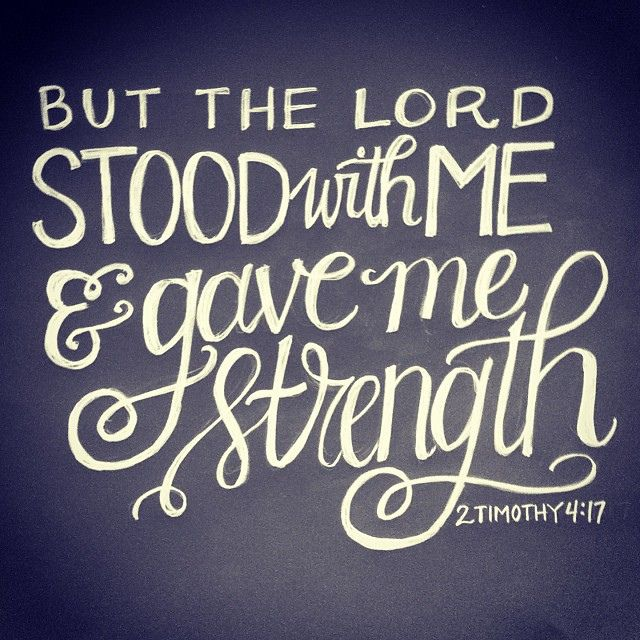 """But the Lord stood with me and gave me strength"" (2 Timothy 4:17"