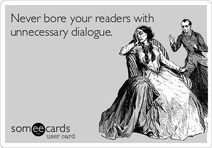 How To Write Great Dialogue  -- 1. Dialogue should move a plot forward. 'Let's go.' is better than 'Peter said that they should go.' 2. Dialogue should reveal character. Every word your character uses shows the sort of person he or she is. 3. Dialogue should provide information. Treat this one with care. There is a fine line between revealing important facts and boring the reader with details. Do not allow your characters to 'tell' in dialogue. Rather use a short summary.