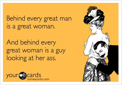 Behind every great man is a great woman. And behind every great ...