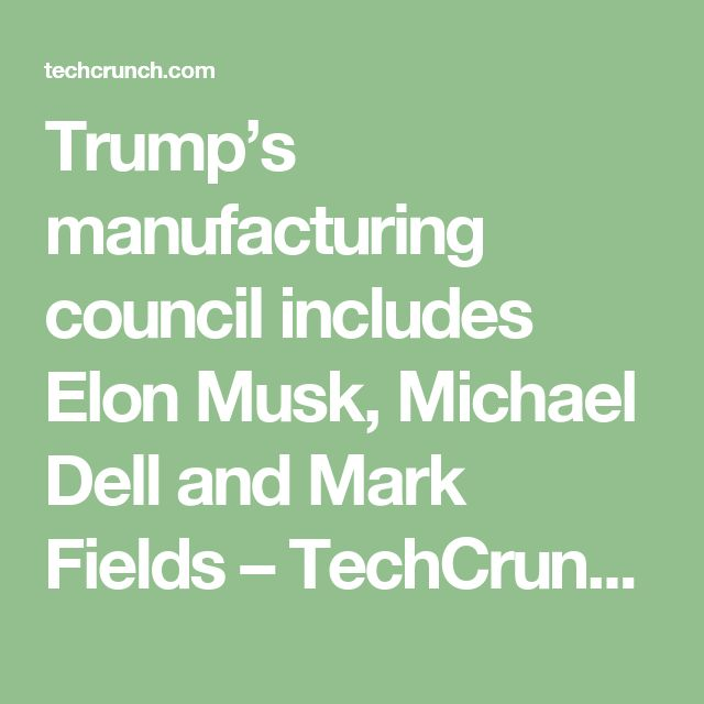 Trump's manufacturing council includes Elon Musk, Michael Dell and Mark Fields – TechCrunch