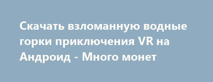 Скачать взломанную водные горки приключения VR на Андроид - Много монет http://cash-droid.ru/1547-skachat-vzlomannuyu-vodnye-gorki-priklyucheniya-vr-na-android-mnogo-monet.html