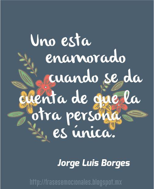 Uno esta enamorado cuando se da cuenta de que la otra persona es única. Jorge Luis Borges #frase #amor