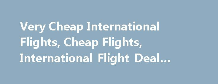 Very Cheap International Flights, Cheap Flights, International Flight Deal #travel #to #africa http://travel.remmont.com/very-cheap-international-flights-cheap-flights-international-flight-deal-travel-to-africa/  #where can i get cheap airline tickets # Very Cheap International Flights Very Cheap International Flights The best solution to deal with price hike situation in case you happen to come across one is to buy cheap international flights. According to the experts, for a planned…