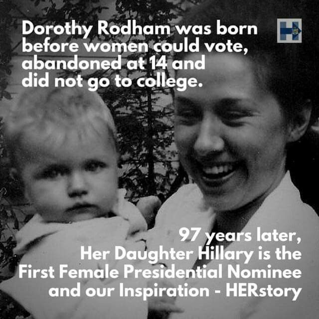 Dorothy Rodham was born before women could vote, abandoned at 14, and did not go to collegs. 97 years later, her daughter Hillary is the first female Presidential nominee and our inspiration.