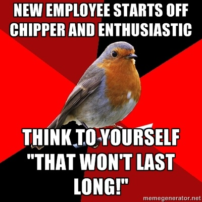 """New employee starts off chipper and Enthusiastic Think to yourself """"that won't last long!"""" - Retail Robin 