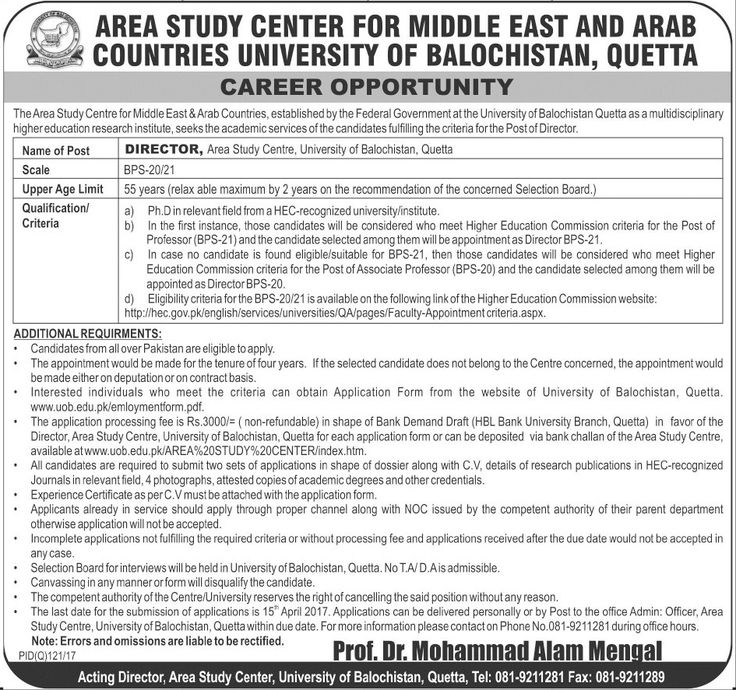 AREA STUDY CENTER FOR MIDDLE EAST AND ARAB COUNTRIES UNIVERSITY OF BALUCHISTAN QUETTA CAREER OPPORTUNITYMEW The Area Study Centre for Middle East &Arab Countries established by the Federal Government at the University ofBalochistan Quetta as a multidisciplinary higher education research institute seeks the academic services of the candidates fulfilling the criteria forthe Post of Director. Name of Post DIRECTOR Area Study Centre University of Balochistan Quetta Scale BPS-20/21 Upper Age…