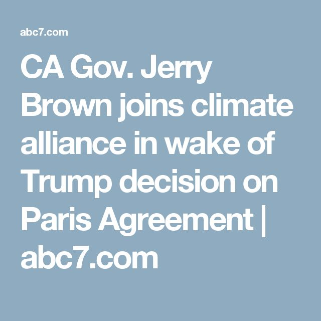 CA Gov. Jerry Brown joins climate alliance in wake of Trump decision on Paris Agreement | abc7.com