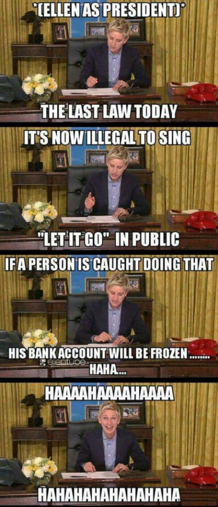 """If we vote Ellen Degeneres the President of USA, the first thing she might do is to make make """"singing Let it go"""" illegal in the public, if a person is caught by that, his bank account will be frozen. Hahahah…"""