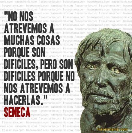 No nos atrevemos a muchas cosas porque son dificiles pero, son dificiles porque no nos atrevemos ha hacerlas.  Jose Manuel Fuentes Prieto