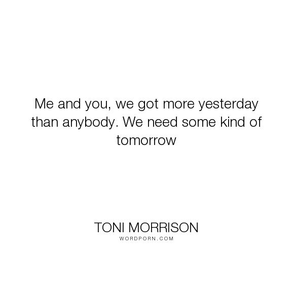 """Toni Morrison - """"Me and you, we got more yesterday than anybody. We need some kind of tomorrow"""". hope, past"""