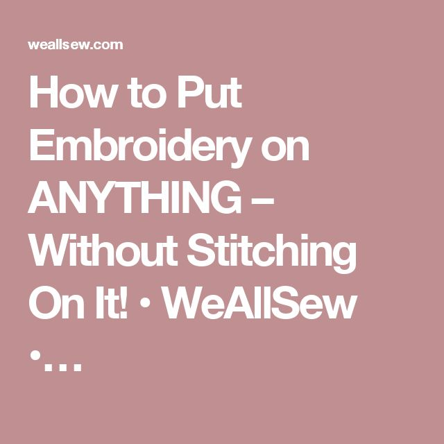 How to Put Embroidery on ANYTHING – Without Stitching On It! • WeAllSew •…