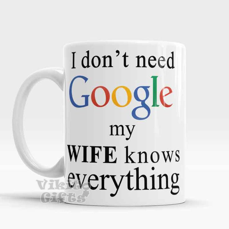 A Gift For My Wife Part - 37: Google Mug, I Donu0027t Need Google, My Wife Knows Everything, Funny