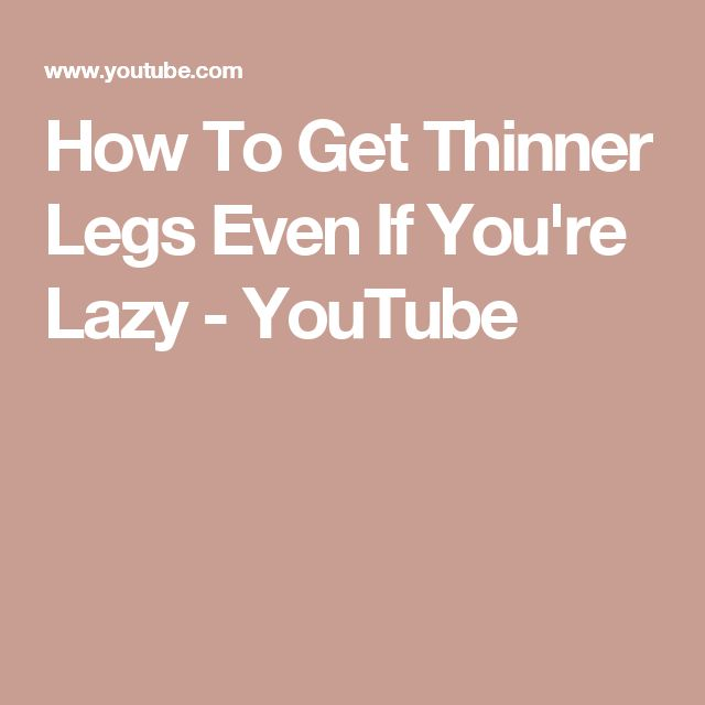 How To Get Thinner Legs Even If You're Lazy - YouTube
