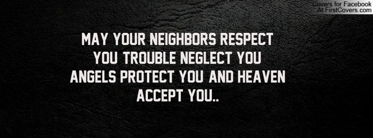 May your neighbors respect you, trouble neglect you, angels protect you and heaven accept you