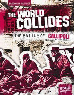 """The world collides: the Battle of Gallipoli"", by Terri Dougherty- Describes events before, during, and after the Battle of Gallipoli, including key players, weapons, and battle tactics"" - Publisher"
