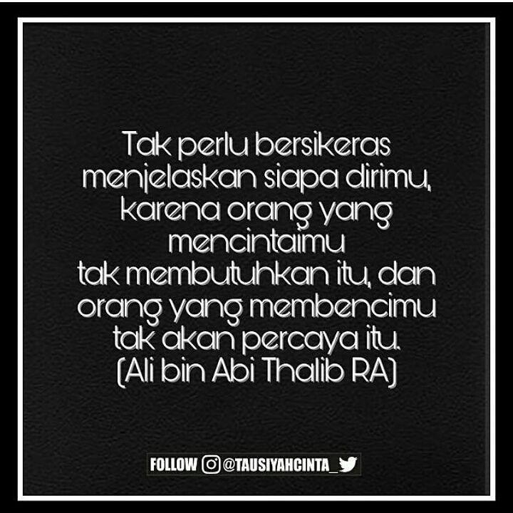 Tak perlu bersikeras menjelaskan siapa dirimu karena orang yang mencintaimu tak membutuhkan itu dan orang yang membencimu tak akan percaya itu. (Ali bin Abi Thalib RA) . .