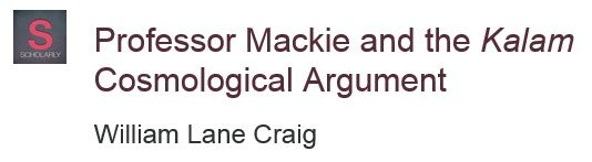 Professor Mackie and the Kalam Cosmological Argument http://www.reasonablefaith.org/professor-mackie-and-the-kalam-cosmological-argument