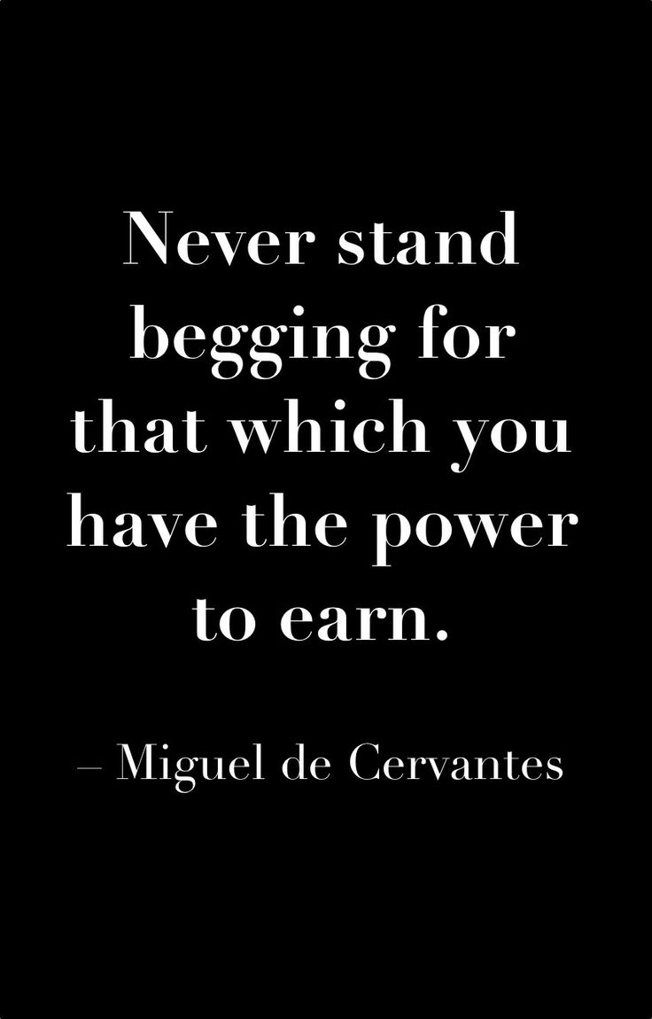 Never stand begging for that which you have the power to earn. ~Miguel de Cervantes.: