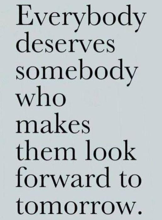 Everybody Deserves Somebody Who Makes Them Look Forward To Tomorrow