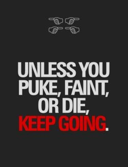 and if you puke or faint, get up and get going again!!