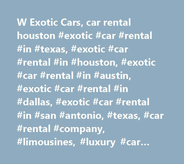 W Exotic Cars, car rental houston #exotic #car #rental #in #texas, #exotic #car #rental #in #houston, #exotic #car #rental #in #austin, #exotic #car #rental #in #dallas, #exotic #car #rental #in #san #antonio, #texas, #car #rental #company, #limousines, #luxury #car #rental, #luxury #car #rentals, #car #rentals, #rent #a #car #in #houston, #rent #a #car #in #austin, #rent #a #car #in #san #antonio, #rent #a #car #dallas, #rent #a #ferrari, #rent #exotic #cars, #rent #exotic #cars #in…