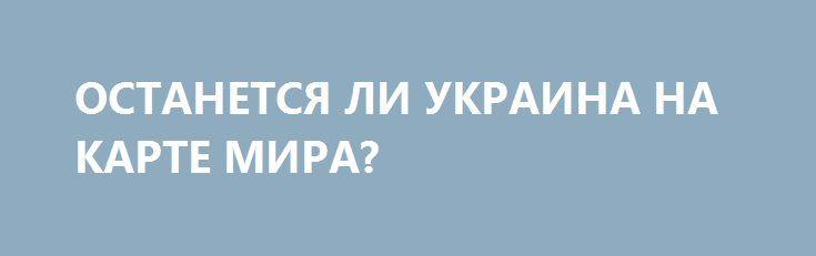 ОСТАНЕТСЯ ЛИ УКРАИНА НА КАРТЕ МИРА? http://rusdozor.ru/2016/08/31/ostanetsya-li-ukraina-na-karte-mira/  24 августа Украина отпраздновала 25-летие своей независимости. УССР была одной из самых развитых республик Советского Союза, и, казалось бы, у нее были лучшие перспективы из всех 15 республик стать процветающей страной. Но время шло, а успехов не наблюдалось. Более того, ...