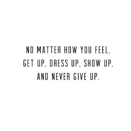 ~Não importa como você se sinta, levante-se, se arrume, mostre-se e nunca desista..