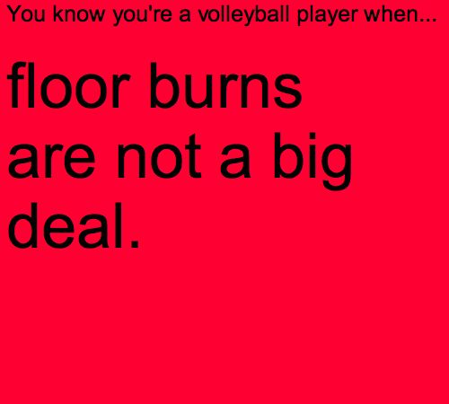 You know you're a volleyball player when...floor burns are not a big deal.