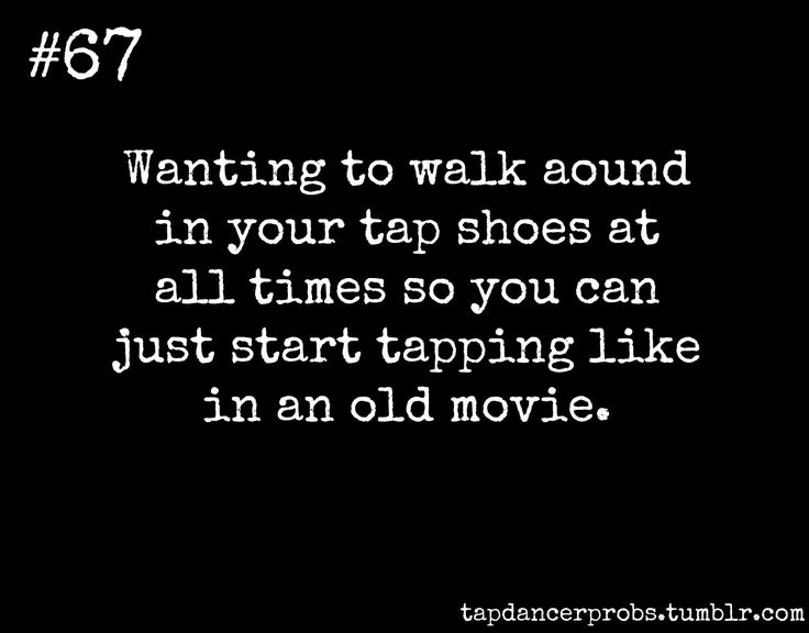 this is totally a for real tap dancer problem.  If you know me, you know that I wish for the day when it will be acceptable to break out in a tape dance.