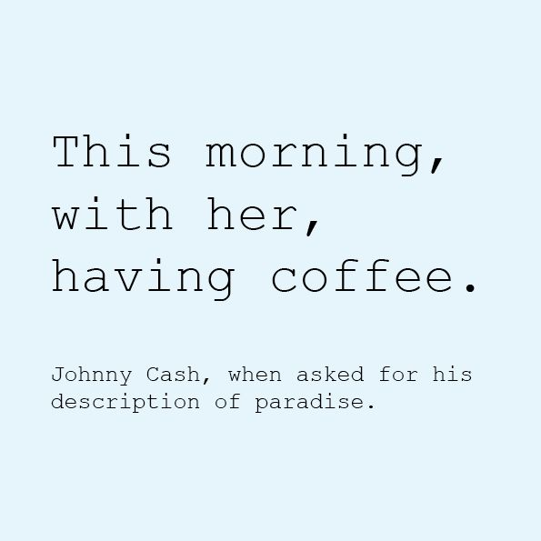 This morning, with her, hang coffee. - Johnny Cash, when asked for his description of paradise.