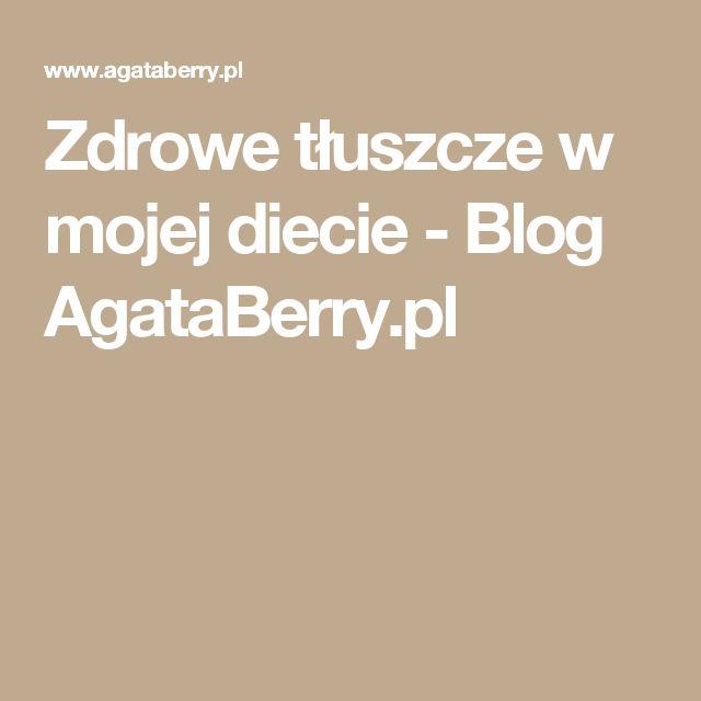 Zdrowe tłuszcze w mojej diecie - Blog AgataBerry.pl
