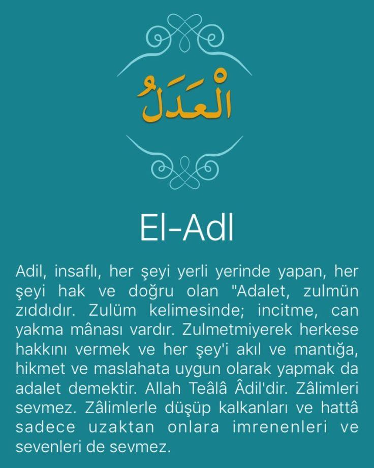 """Adil, insaflı, her şeyi yerli yerinde yapan, her şeyi hak ve doğru olan """"Adalet, zulmün zıddıdır. Zulüm kelimesinde; incitme, can yakma mânası vardır. Zulmetmiyerek herkese hakkını vermek ve her şey'i akıl ve mantığa, hikmet ve maslahata uygun olarak yapmak da adalet demektir. Allah Teâlâ Âdil'dir. Zâlimleri sevmez. Zâlimlerle düşüp kalkanları ve hattâ sadece uzaktan onlara imrenenleri ve sevenleri de sevmez.   """"Rabbinin sözü, doğruluk bakımından da, adalet bakımından da tastamamdır...""""…"""