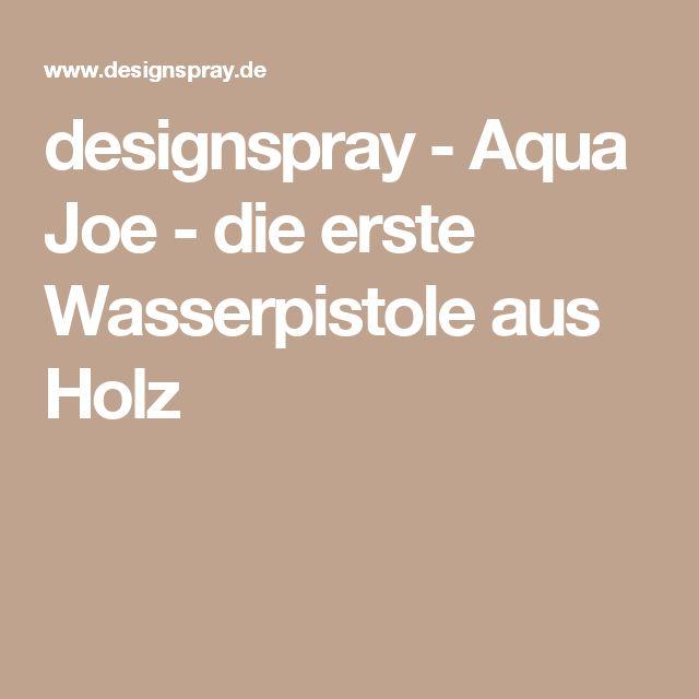designspray - Aqua Joe - die erste Wasserpistole aus Holz