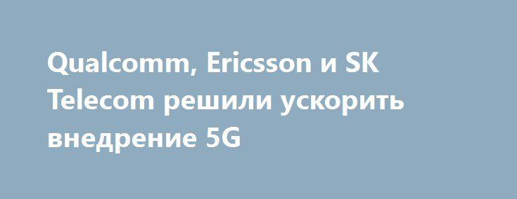 Qualcomm, Ericsson и SK Telecom решили ускорить внедрение 5G http://ilenta.com/news/internet/news_14228.html  Достаточно много компаний по всему миру занимаются подготовкой к внедрению скоростных сетей пятого поколения. ***