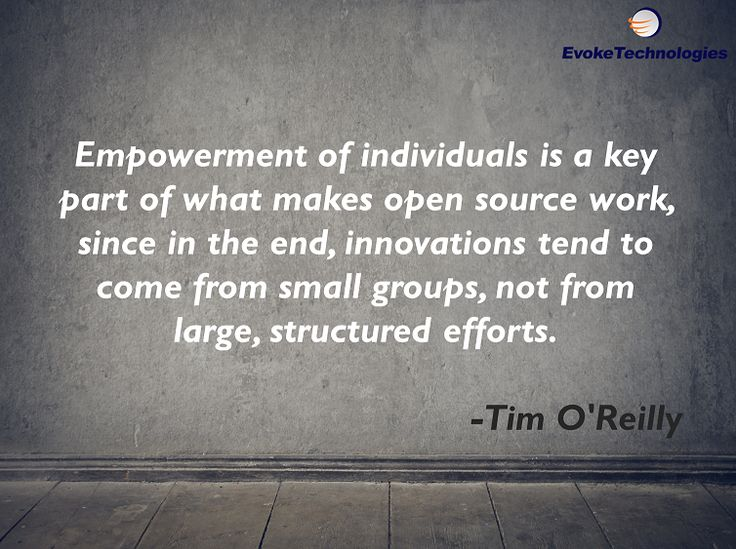 Empowerment of individuals is a key part of what makes open source work, since in the end, innovations tend to come from small groups, not from large, structured efforts. -Tim O'Reilly