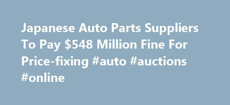 Japanese Auto Parts Suppliers To Pay $548 Million Fine For Price-fixing #auto #auctions #online http://auto.nef2.com/japanese-auto-parts-suppliers-to-pay-548-million-fine-for-price-fixing-auto-auctions-online/  #japan auto parts # Japanese Auto Parts Suppliers To Pay $548 Million Fine For Price-fixing By NEDRA PICKLER WASHINGTON — Two Japanese auto suppliers have agreed to pay more than half a billion dollars in criminal fines for a price-fixing conspiracy in the sale of parts to U.S…