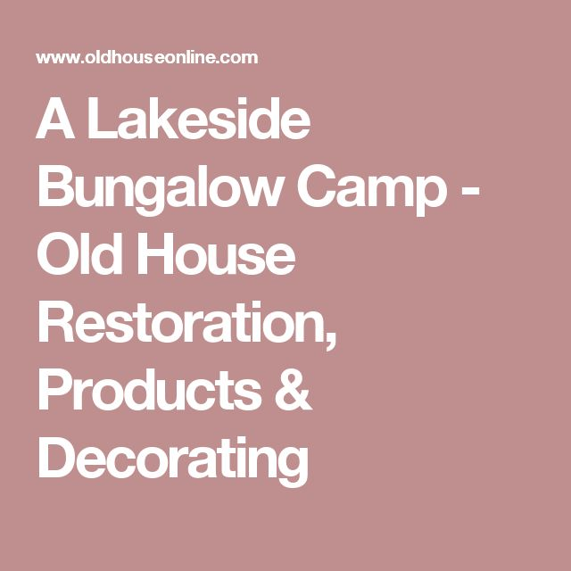 A Lakeside Bungalow Camp - Old House Restoration, Products & Decorating